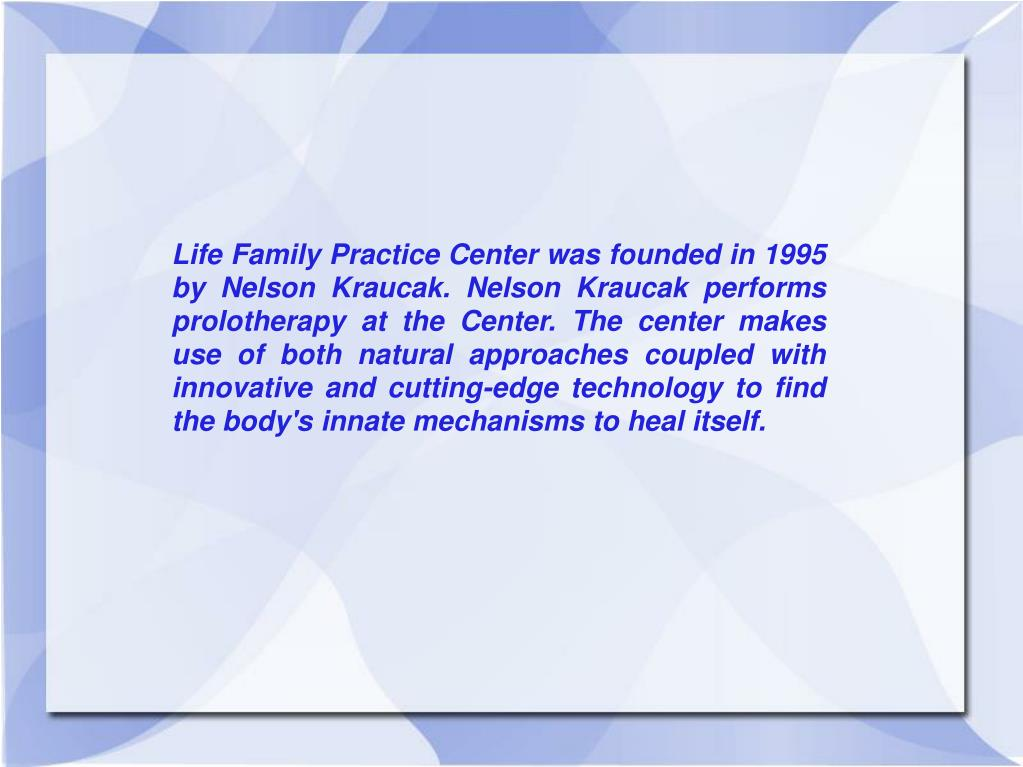 Life Family Practice Center was founded in 1995 by Nelson Kraucak. Nelson Kraucak performs prolotherapy at the Center. The center makes use of both natural approaches coupled with innovative and cutting-edge technology to find the body's innate mechanisms to heal itself.