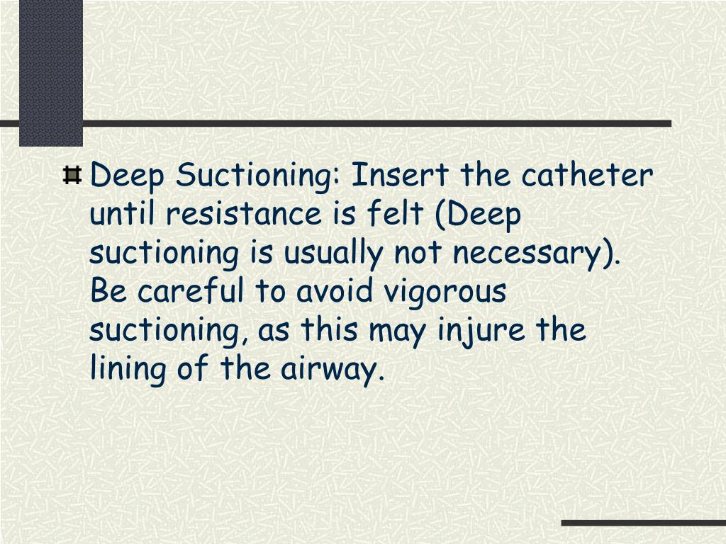 Deep Suctioning: Insert the catheter until resistance is felt (Deep suctioning is usually not necessary).  Be careful to avoid vigorous suctioning, as this may injure the lining of the airway.