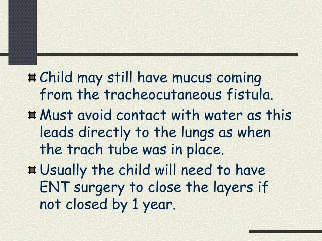 Child may still have mucus coming from the tracheocutaneous fistula.