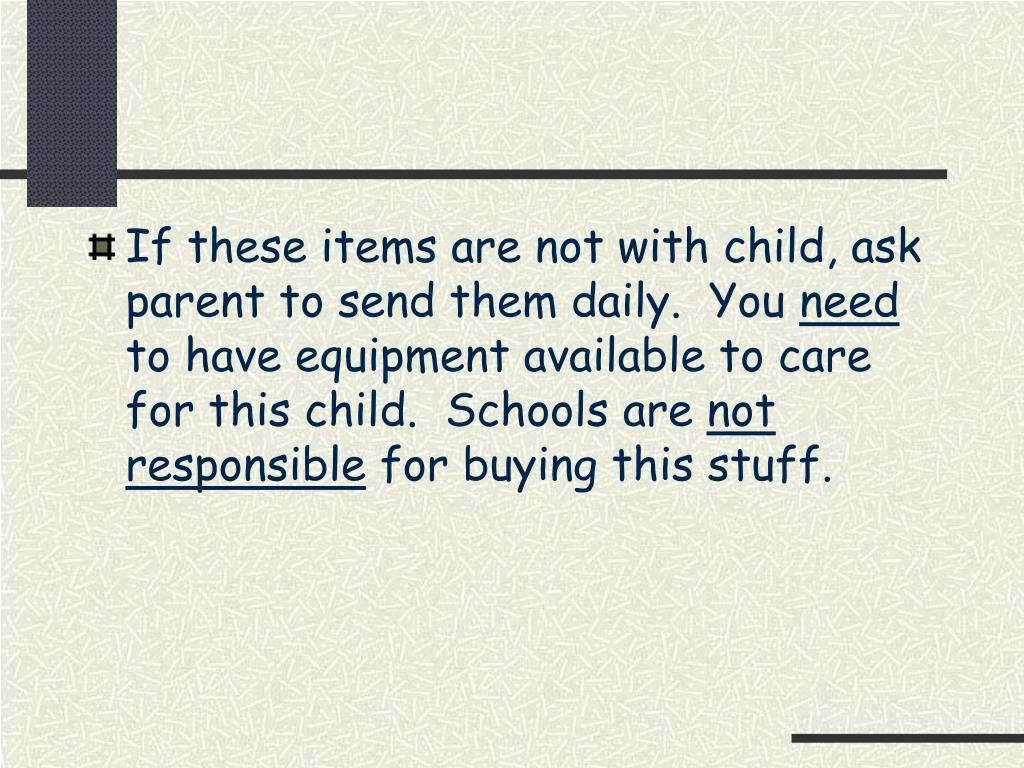 If these items are not with child, ask parent to send them daily.  You