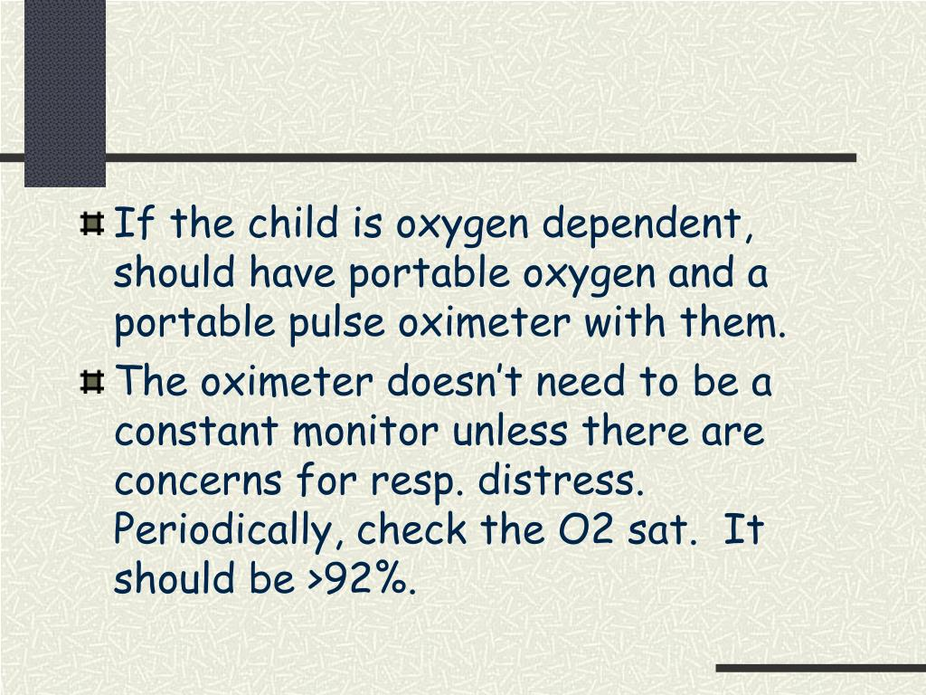 If the child is oxygen dependent, should have portable oxygen and a portable pulse oximeter with them.