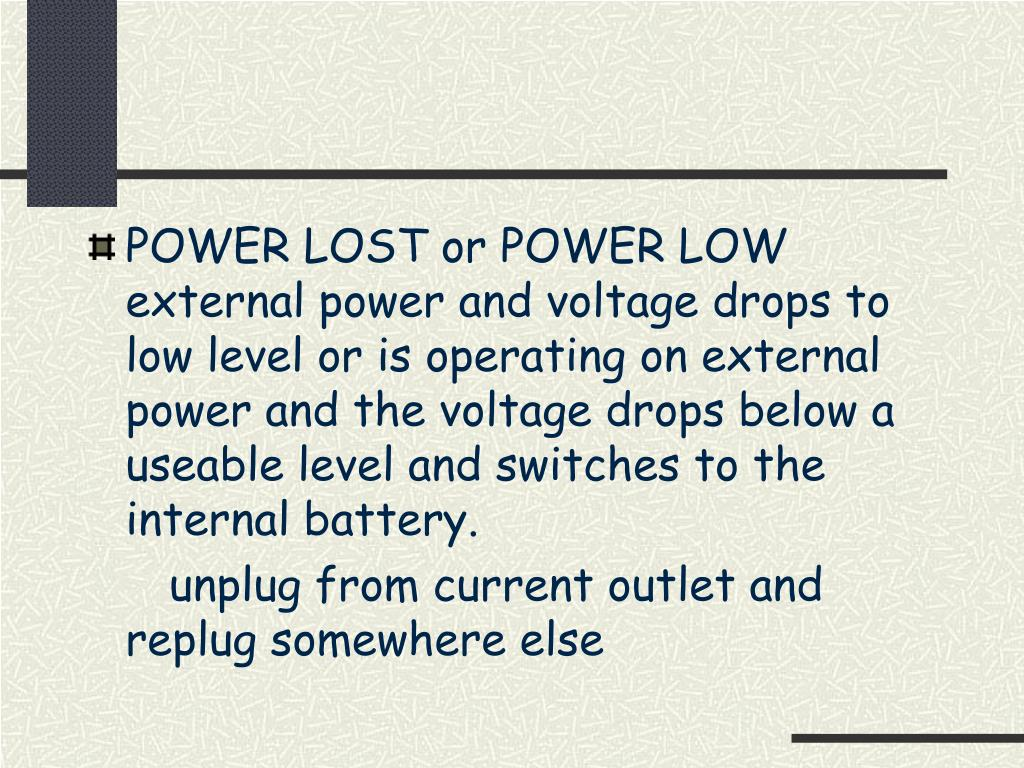 POWER LOST or POWER LOW external power and voltage drops to low level or is operating on external power and the voltage drops below a useable level and switches to the internal battery.
