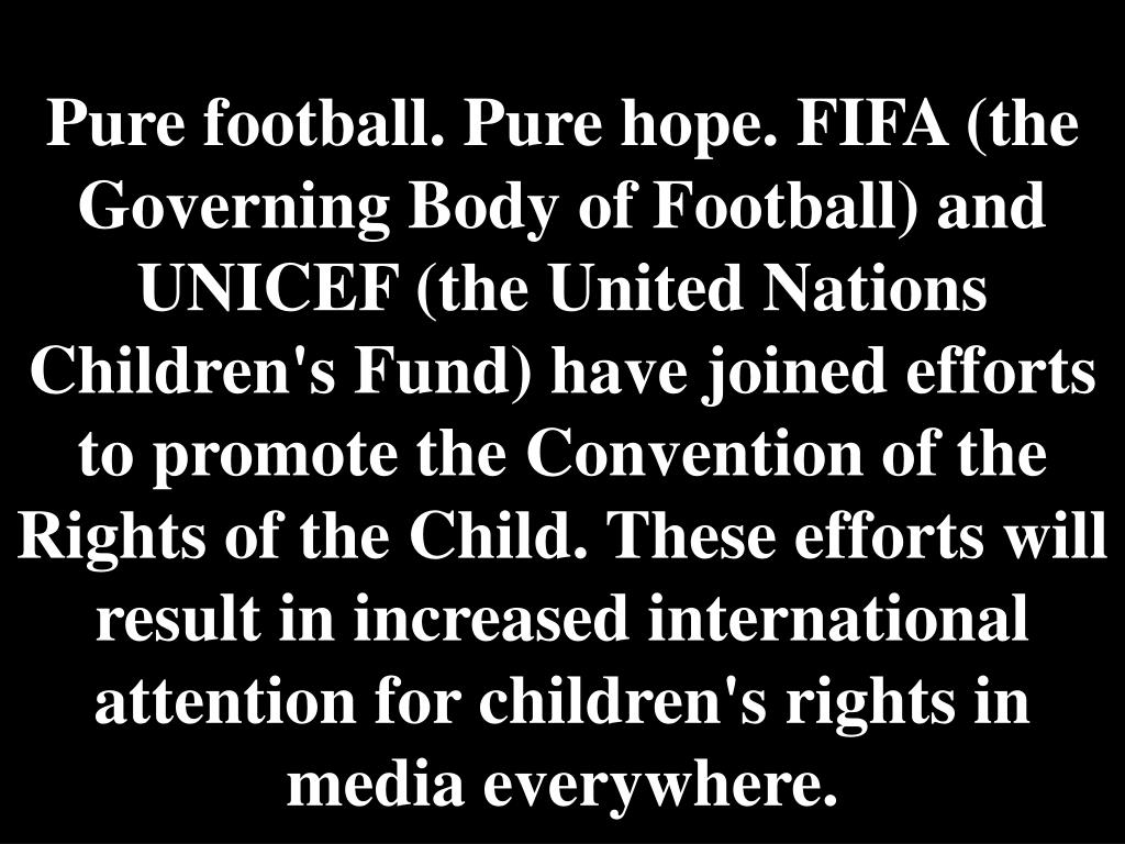 Pure football. Pure hope. FIFA (the Governing Body of Football) and UNICEF (the United Nations Children's Fund) have joined efforts to promote the Convention of the Rights of the Child. These efforts will result in increased international attention for children's rights in media everywhere.
