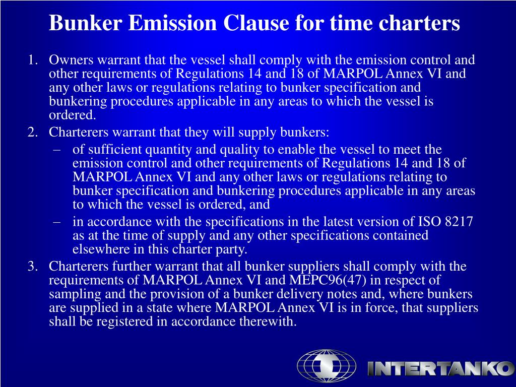 Owners warrant that the vessel shall comply with the emission control and other requirements of Regulations 14 and 18 of MARPOL Annex VI and any other laws or regulations relating to bunker specification and bunkering procedures applicable in any areas to which the vessel is ordered.