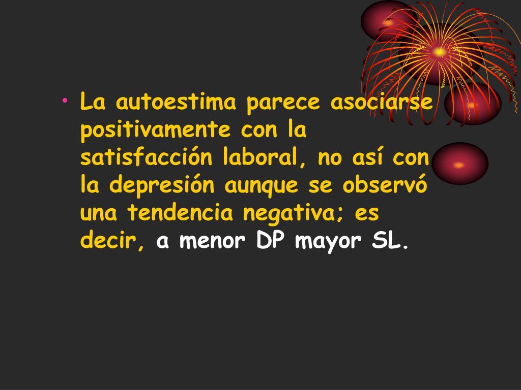 La autoestima parece asociarse positivamente con la satisfacción laboral, no así con la depresión aunque se observó una tendencia negativa; es decir,