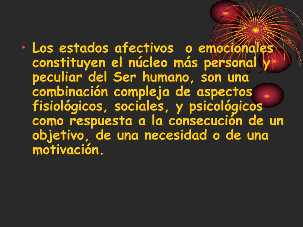 Los estados afectivos  o emocionales  constituyen el núcleo más personal y peculiar del Ser humano, son una combinación compleja de aspectos fisiológicos, sociales, y psicológicos como respuesta a la consecución de un objetivo, de una necesidad o de una motivación.