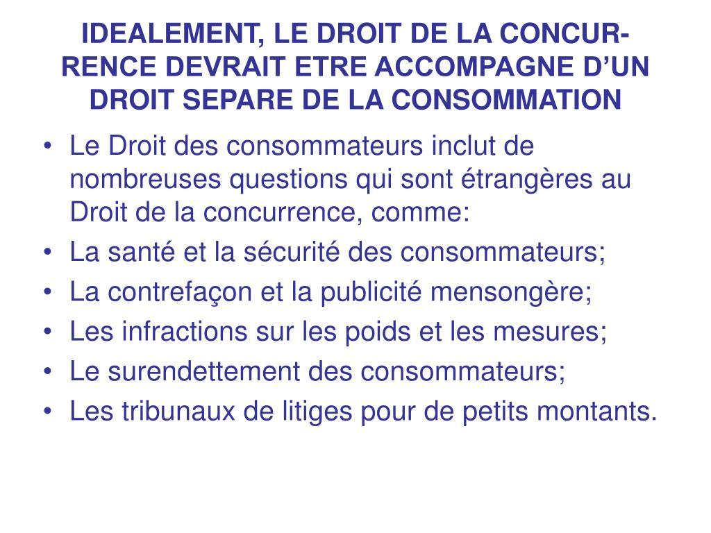 IDEALEMENT, LE DROIT DE LA CONCUR-RENCE DEVRAIT ETRE ACCOMPAGNE D'UN DROIT SEPARE DE LA CONSOMMATION