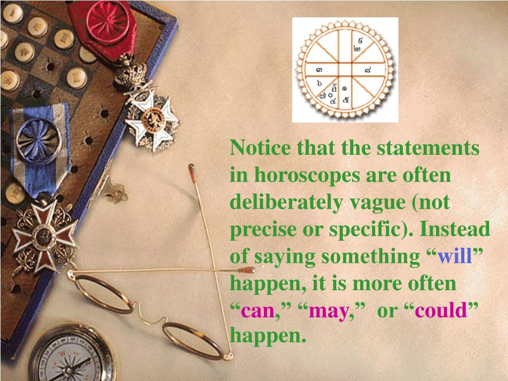 Notice that the statements in horoscopes are often deliberately vague (not precise or specific). Instead of saying something ""