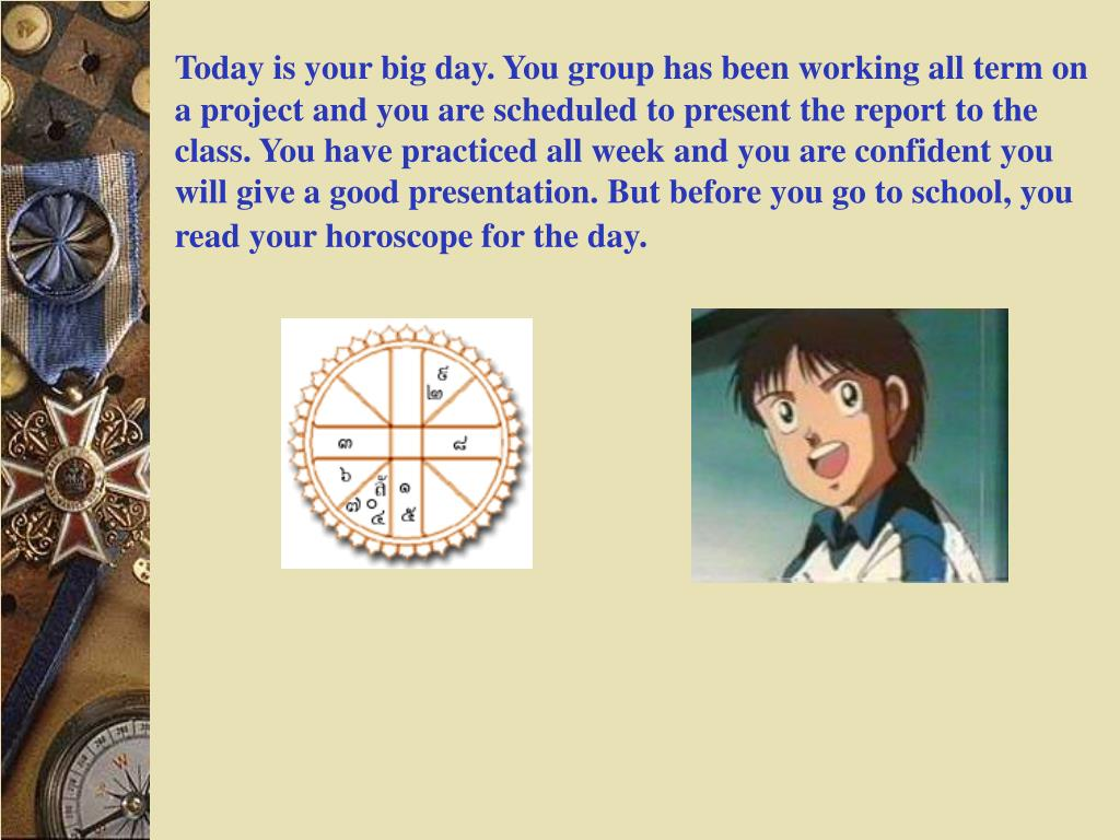Today is your big day. You group has been working all term on a project and you are scheduled to present the report to the class. You have practiced all week and you are confident you will give a good presentation. But before you go to school, you read your horoscope for the day.