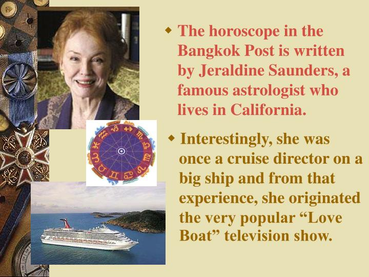 The horoscope in the Bangkok Post is written by Jeraldine Saunders, a famous astrologist who lives i...