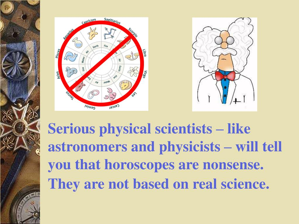 Serious physical scientists – like astronomers and physicists – will tell you that horoscopes are nonsense. They are not based on real science.