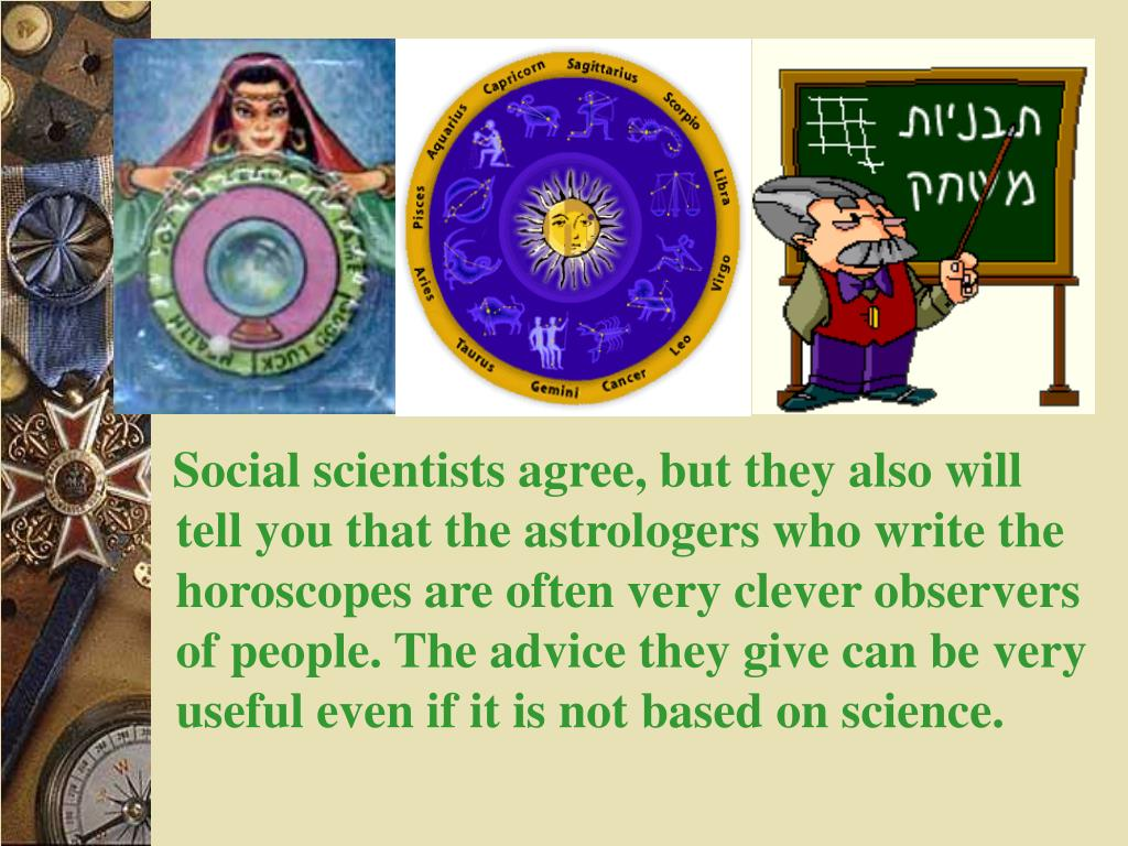 Social scientists agree, but they also will tell you that the astrologers who write the horoscopes are often very clever observers of people. The advice they give can be very useful even if it is not based on science.