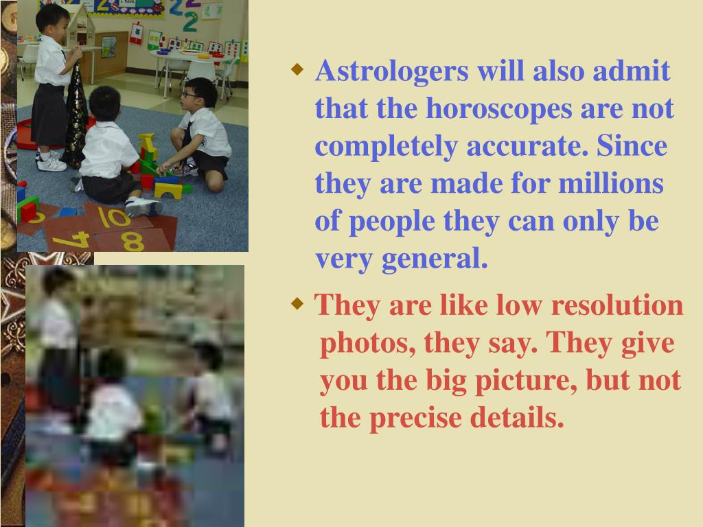 Astrologers will also admit that the horoscopes are not completely accurate. Since they are made for millions of people they can only be very general.