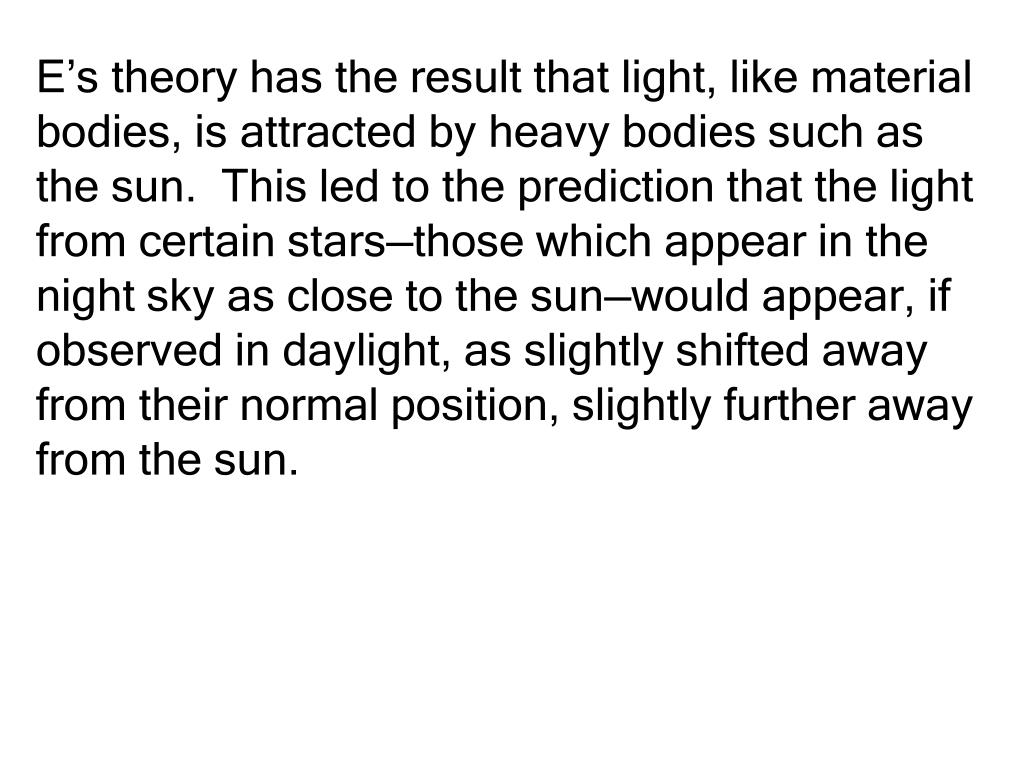 E's theory has the result that light, like material bodies, is attracted by heavy bodies such as the sun.  This led to the prediction that the light from certain stars—those which appear in the night sky as close to the sun—would appear, if observed in daylight, as slightly shifted away from their normal position, slightly further away from the sun.