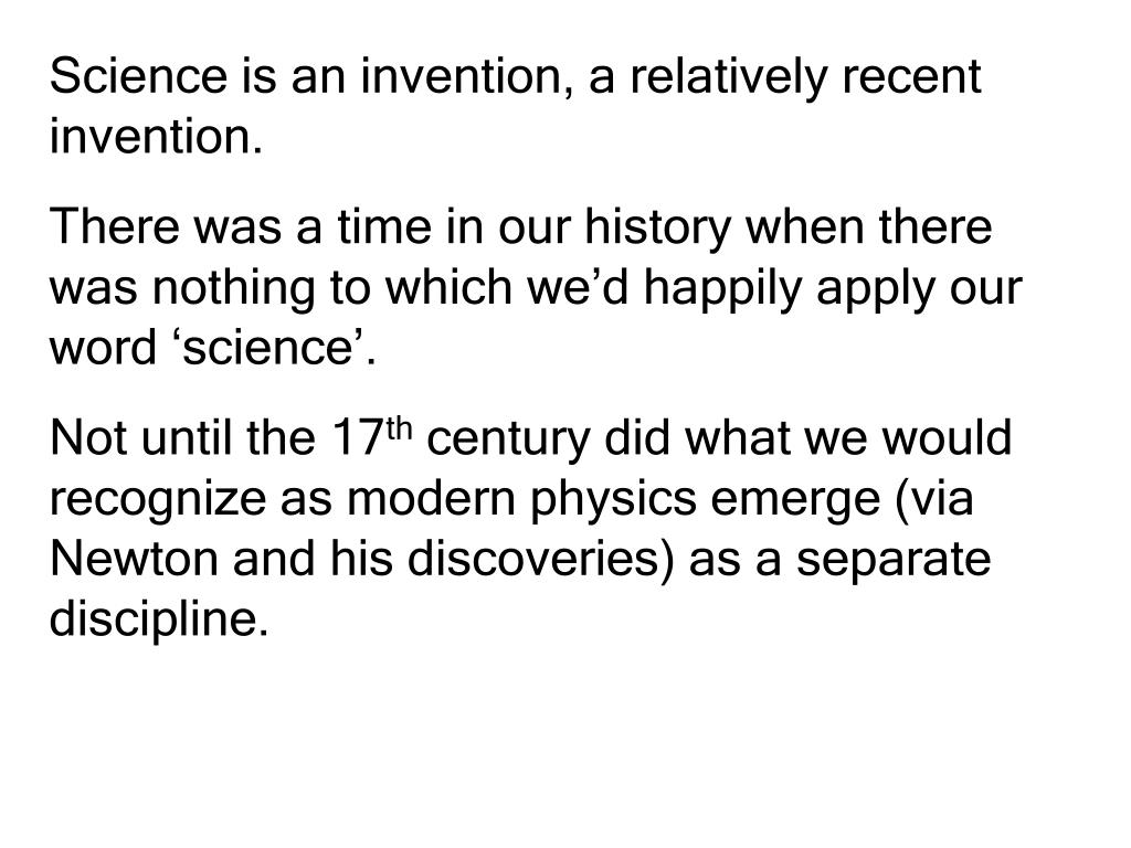 Science is an invention, a relatively recent invention.