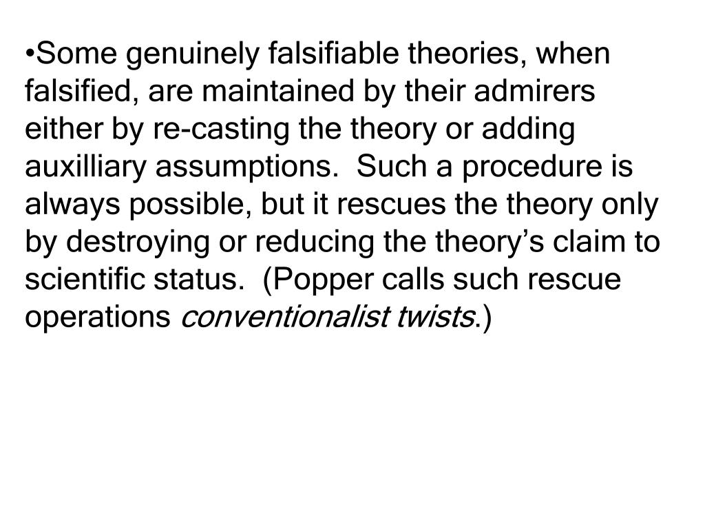 Some genuinely falsifiable theories, when falsified, are maintained by their admirers either by re-casting the theory or adding auxilliary assumptions.  Such a procedure is always possible, but it rescues the theory only by destroying or reducing the theory's claim to scientific status.  (Popper calls such rescue operations