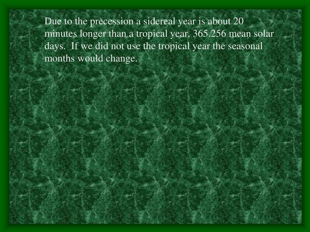 Due to the precession a sidereal year is about 20 minutes longer than a tropical year, 365.256 mean solar days.  If we did not use the tropical year the seasonal months would change.