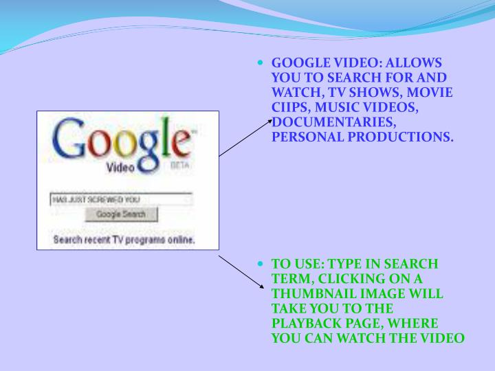 GOOGLE VIDEO: ALLOWS YOU TO SEARCH FOR AND WATCH, TV SHOWS, MOVIE CIIPS, MUSIC VIDEOS, DOCUMENTARIES, PERSONAL PRODUCTIONS.