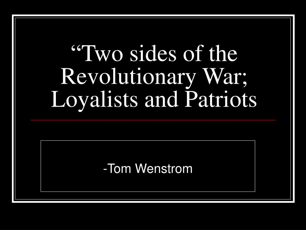 """Two sides of the Revolutionary War; Loyalists and Patriots"