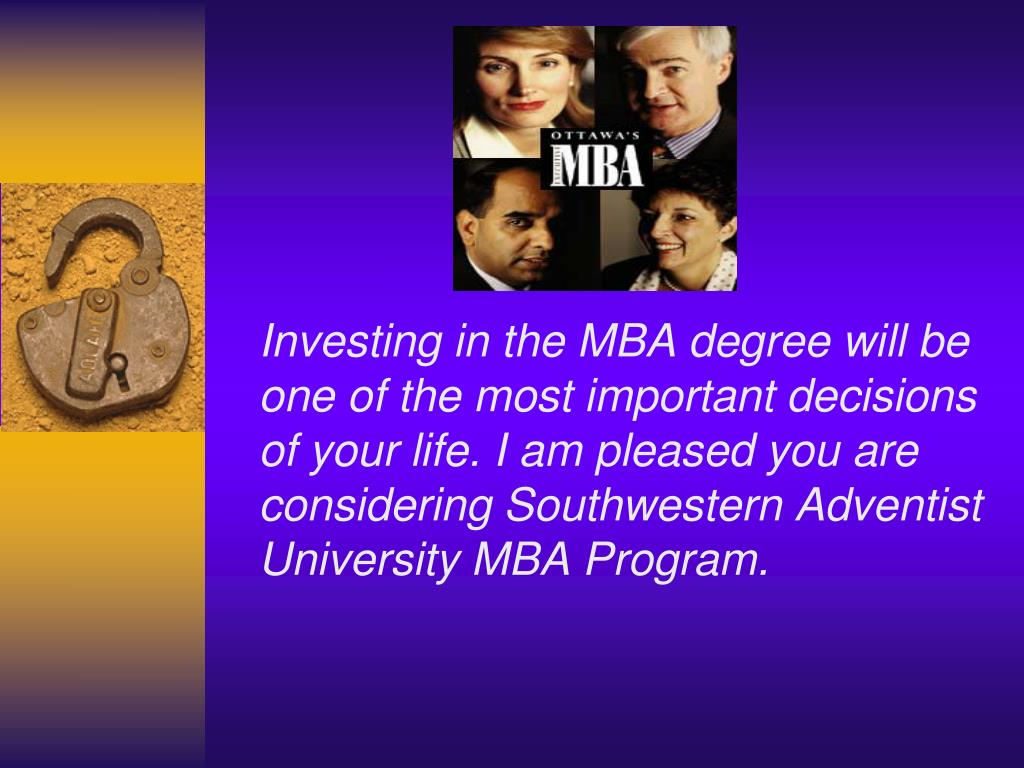 Investing in the MBA degree will be one of the most important decisions of your life. I am pleased you are considering Southwestern Adventist University MBA Program.