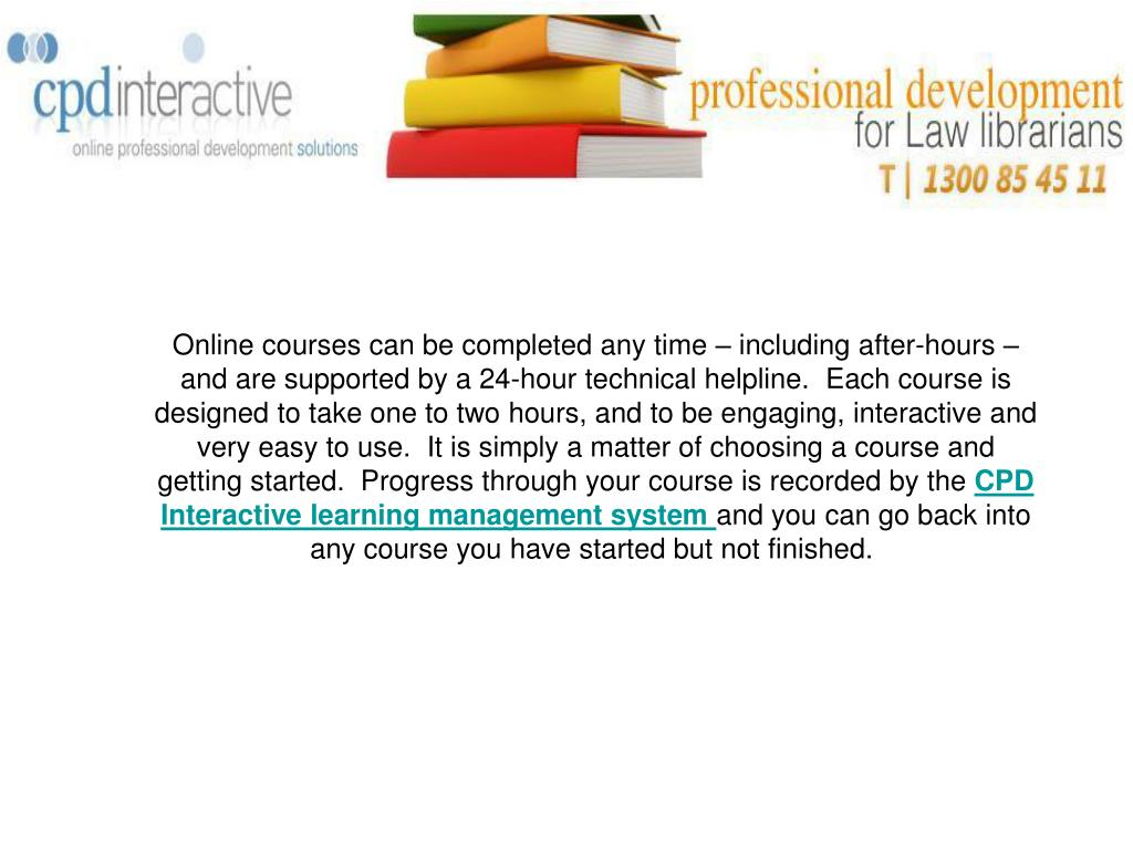 Online courses can be completed any time – including after-hours – and are supported by a 24-hour technical helpline.  Each course is designed to take one to two hours, and to be engaging, interactive and very easy to use.  It is simply a matter of choosing a course and getting started.  Progress through your course is recorded by the