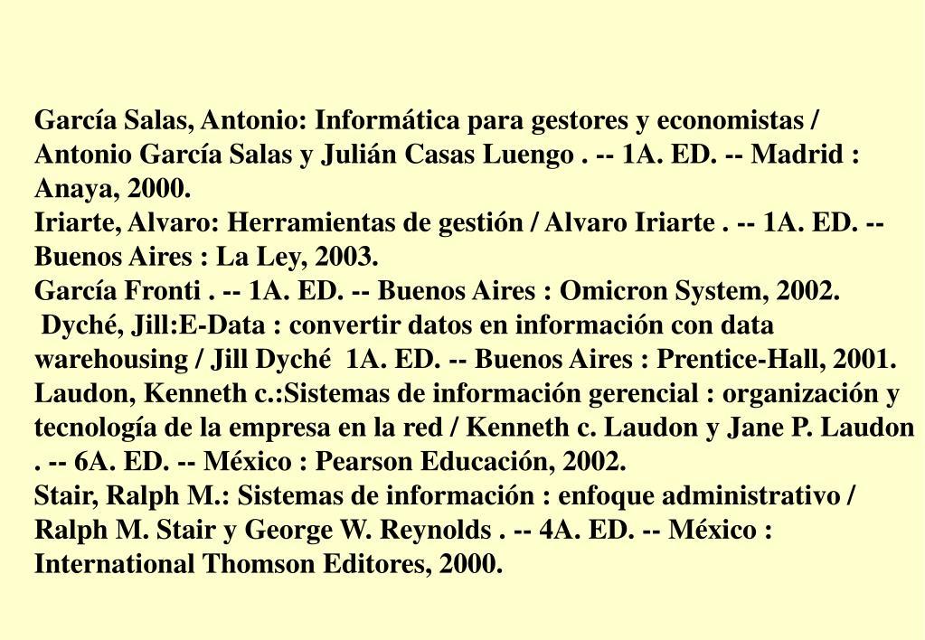 García Salas, Antonio: Informática para gestores y economistas / Antonio García Salas y Julián Casas Luengo . -- 1A. ED. -- Madrid : Anaya, 2000.