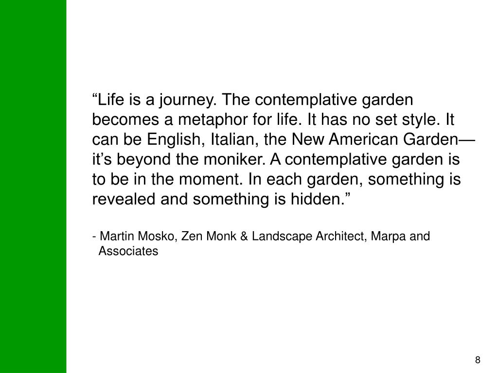 """Life is a journey. The contemplative garden becomes a metaphor for life. It has no set style. It can be English, Italian, the New American Garden—it's beyond the moniker. A contemplative garden is to be in the moment. In each garden, something is revealed and something is hidden."""
