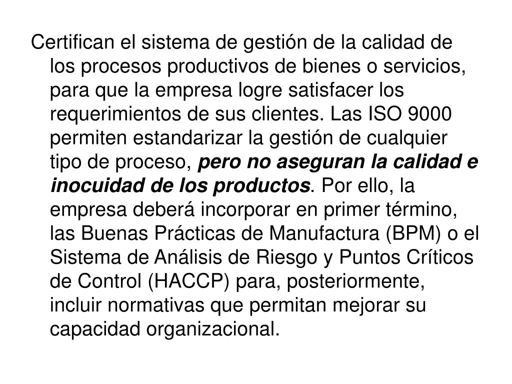 Certifican el sistema de gestión de la calidad de los procesos productivos de bienes o servicios, para que la empresa logre satisfacer los requerimientos de sus clientes. Las ISO 9000 permiten estandarizar la gestión de cualquier tipo de proceso,