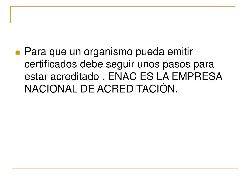 Para que un organismo pueda emitir certificados debe seguir unos pasos para estar acreditado . ENAC ES LA EMPRESA NACIONAL DE ACREDITACIÓN.