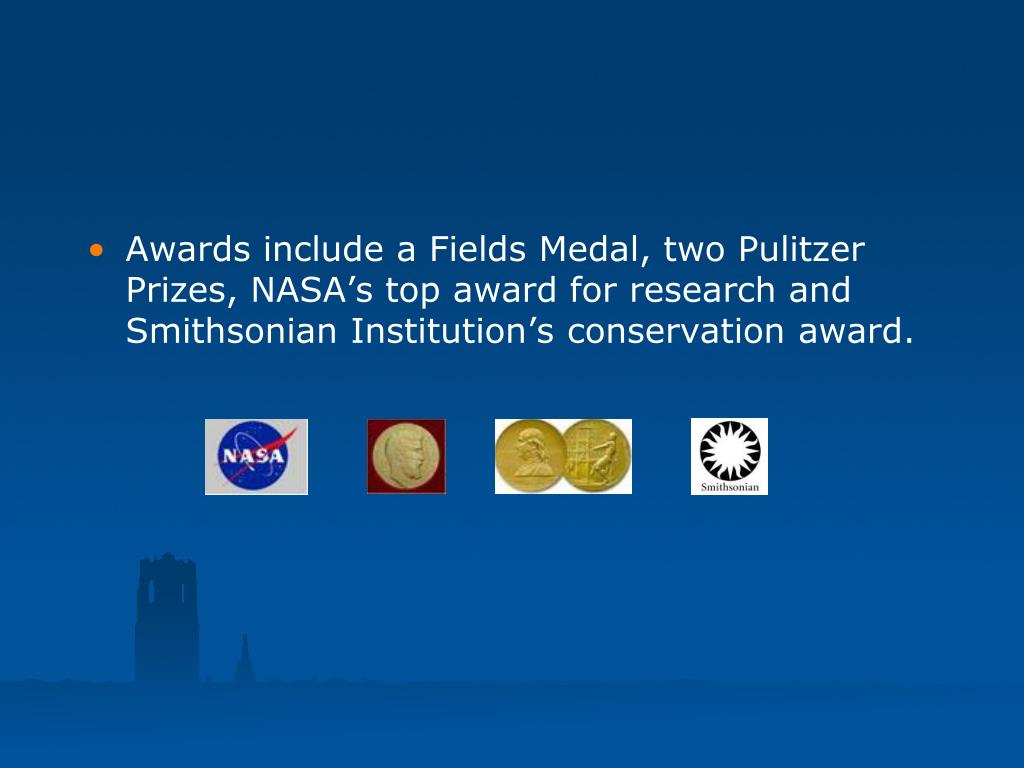 Awards include a Fields Medal, two Pulitzer Prizes, NASA's top award for research and Smithsonian Institution's conservation award.