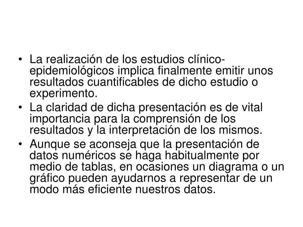 La realización de los estudios clínico-epidemiológicos implica finalmente emitir unos resultados cuantificables de dicho estudio o experimento.