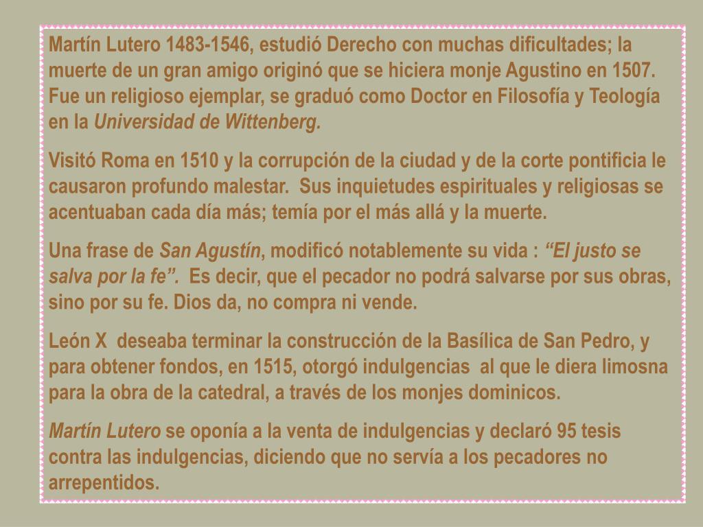 Martín Lutero 1483-1546, estudió Derecho con muchas dificultades; la muerte de un gran amigo originó que se hiciera monje Agustino en 1507. Fue un religioso ejemplar, se graduó como Doctor en Filosofía y Teología en la