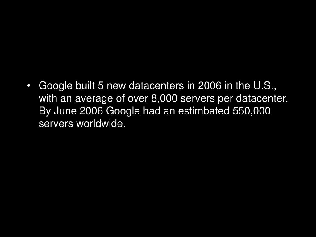Google built 5 new datacenters in 2006 in the U.S., with an average of over 8,000 servers per datacenter.  By June 2006 Google had an estimbated 550,000 servers worldwide.
