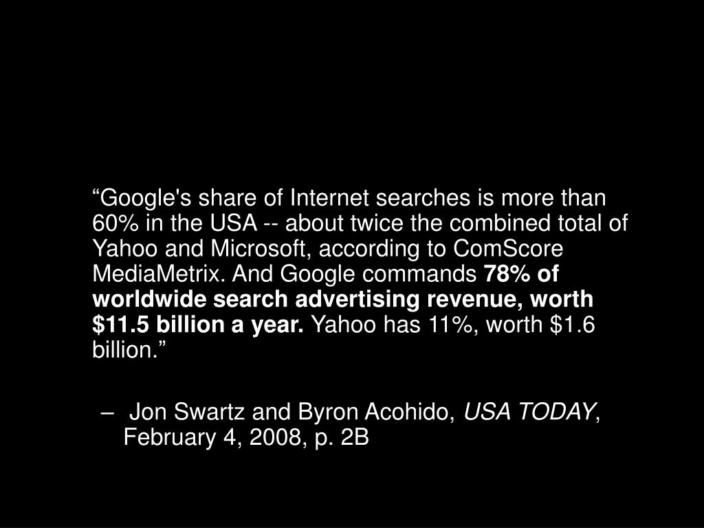 """Google's share of Internet searches is more than 60% in the USA -- about twice the combined total of Yahoo and Microsoft, according to ComScore MediaMetrix. And Google commands"