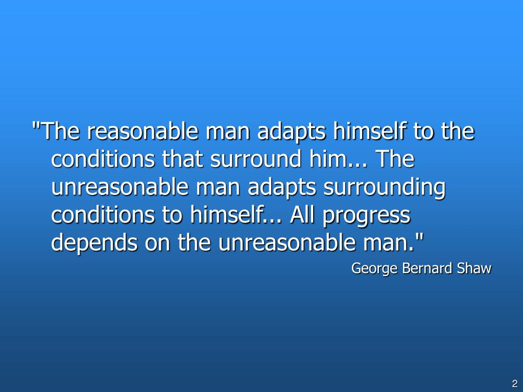 """""""The reasonable man adapts himself to the conditions that surround him... The unreasonable man adapts surrounding conditions to himself... All progress depends on the unreasonable man."""""""
