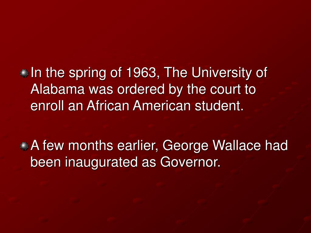 In the spring of 1963, The University of Alabama was ordered by the court to enroll an African American student.