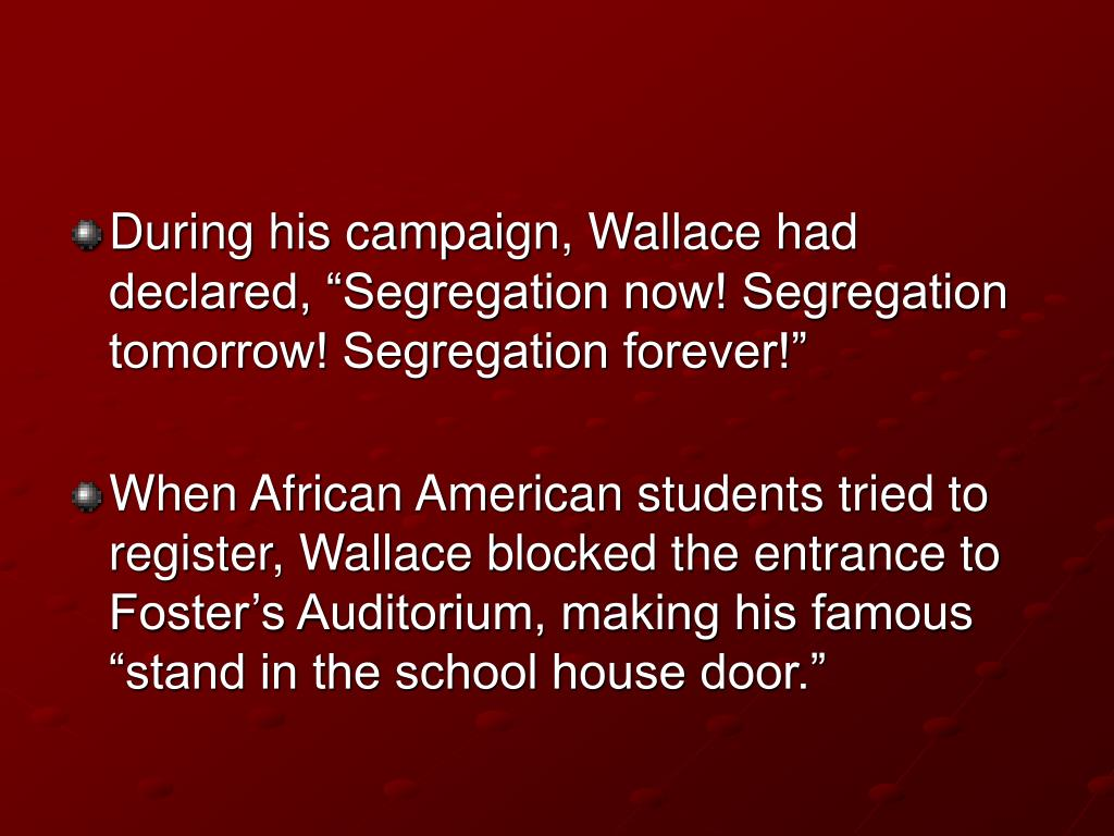 "During his campaign, Wallace had declared, ""Segregation now! Segregation tomorrow! Segregation forever!"""