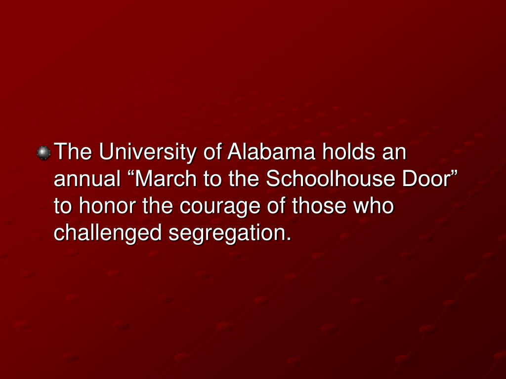 "The University of Alabama holds an annual ""March to the Schoolhouse Door"" to honor the courage of those who challenged segregation."