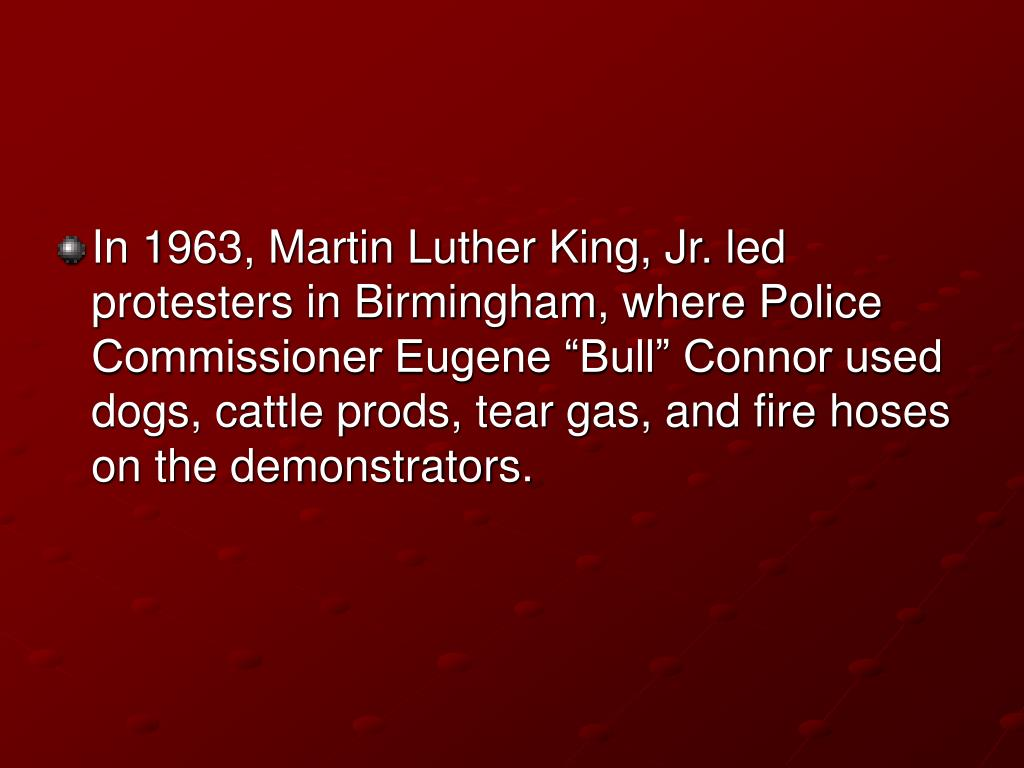 "In 1963, Martin Luther King, Jr. led protesters in Birmingham, where Police Commissioner Eugene ""Bull"" Connor used dogs, cattle prods, tear gas, and fire hoses on the demonstrators."