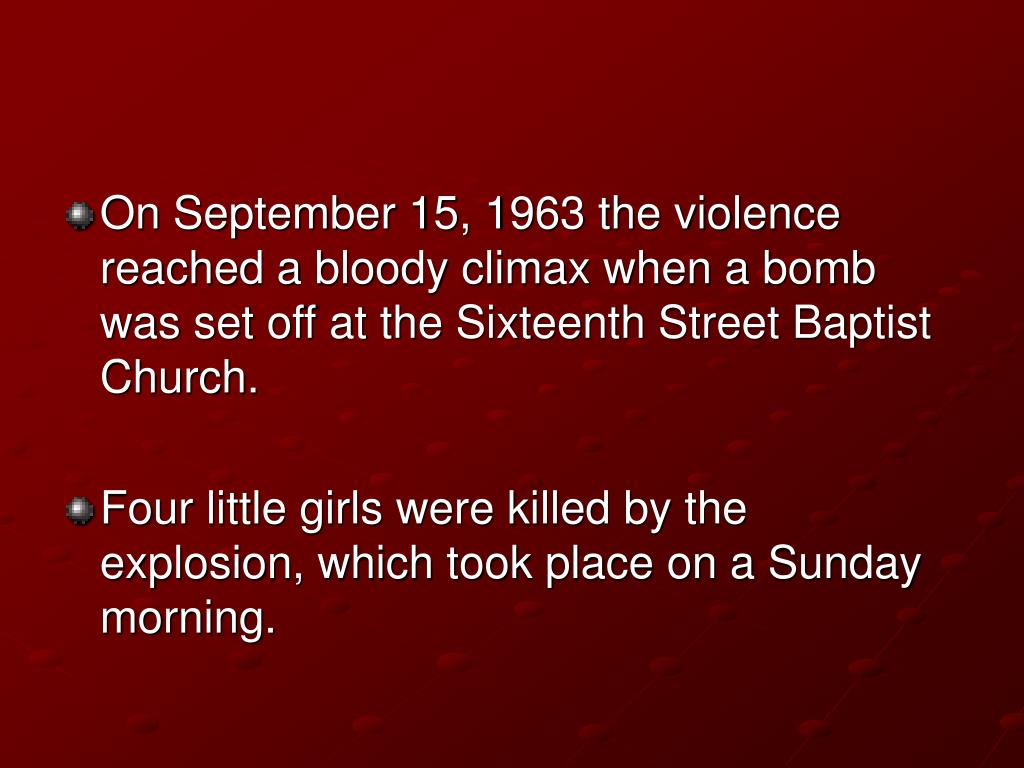On September 15, 1963 the violence reached a bloody climax when a bomb was set off at the Sixteenth Street Baptist Church.