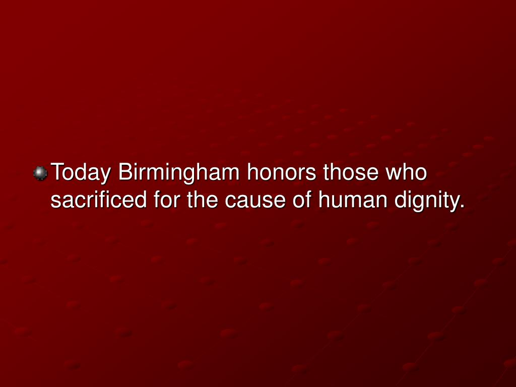 Today Birmingham honors those who sacrificed for the cause of human dignity.