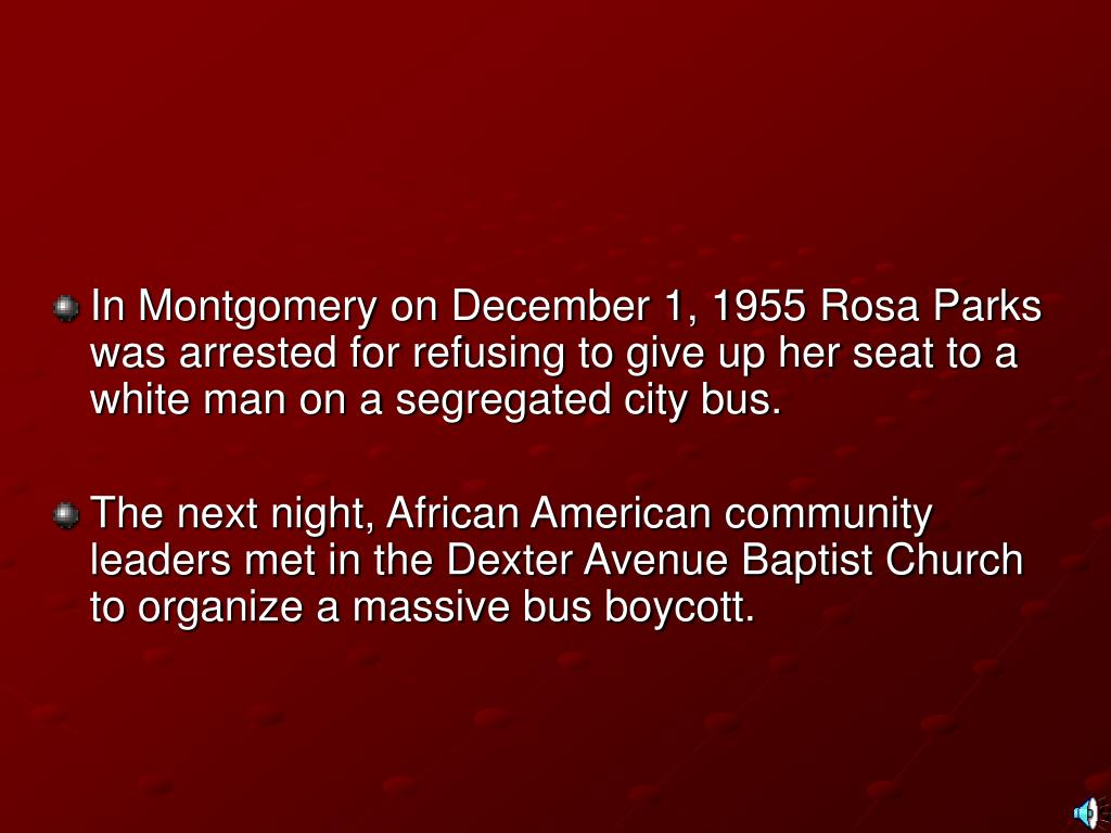 In Montgomery on December 1, 1955 Rosa Parks was arrested for refusing to give up her seat to a white man on a segregated city bus.