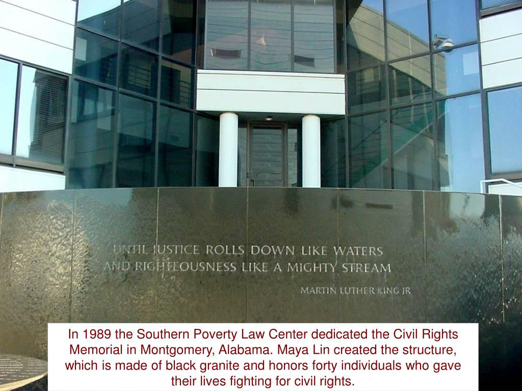 In 1989 the Southern Poverty Law Center dedicated the Civil Rights Memorial in Montgomery, Alabama. Maya Lin created the structure, which is made of black granite and honors forty individuals who gave their lives fighting for civil rights.