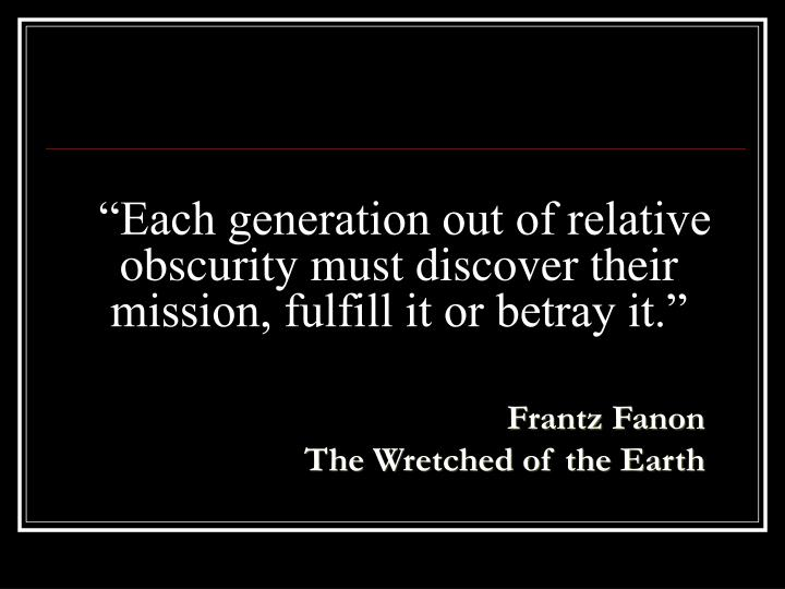 Each generation out of relative obscurity must discover their mission fulfill it or betray it
