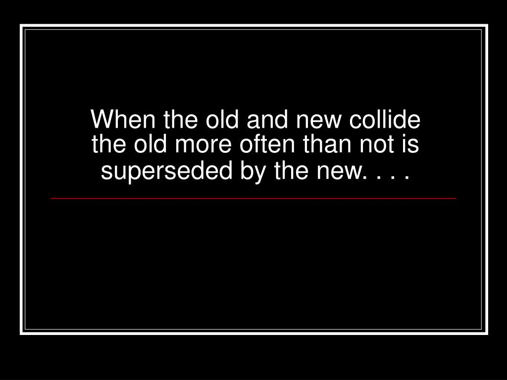 When the old and new collide the old more often than not is superseded by the new. . . .