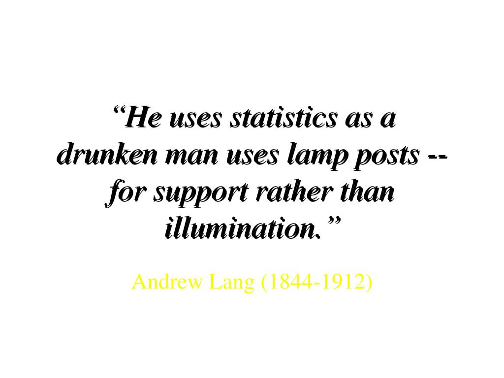 """He uses statistics as a drunken man uses lamp posts -- for support rather than illumination."""