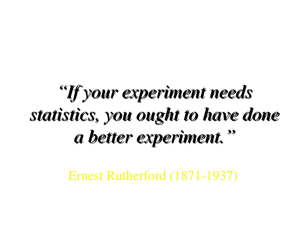"""If your experiment needs statistics, you ought to have done a better experiment."""