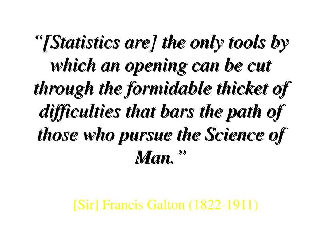 """[Statistics are] the only tools by which an opening can be cut through the formidable thicket of"