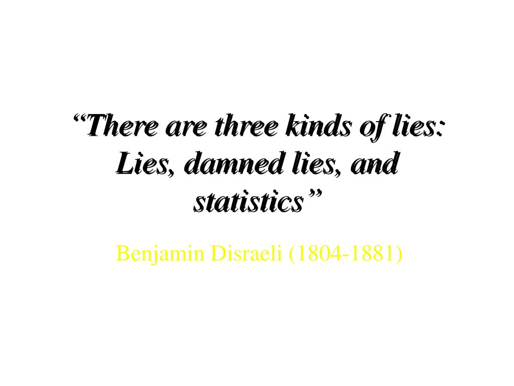 """There are three kinds of lies:  Lies, damned lies, and statistics"""