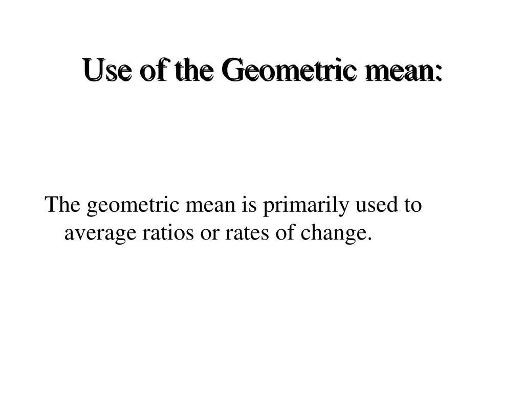 Use of the Geometric mean: